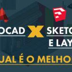 AutoCAD ou Sketchup e Layout: Qual o Melhor? 4 Pontos