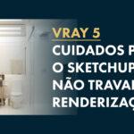 Sketchup Travando: 8 dicas para resolver o Problema