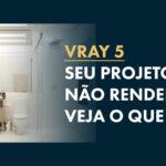 Vray não Renderiza: 5 possíveis soluções