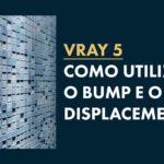 Bump e Displacement: Como usar no Vray?