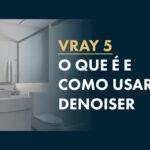 Vray Denoiser: Tudo o que você precisa saber