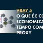 Vray Proxy: Como deixar o seu projeto mais leve?